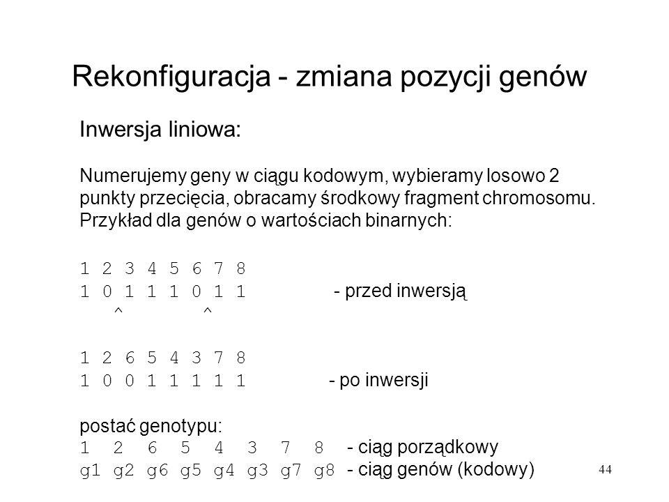 44 Rekonfiguracja - zmiana pozycji genów Inwersja liniowa: Numerujemy geny w ciągu kodowym, wybieramy losowo 2 punkty przecięcia, obracamy środkowy fr