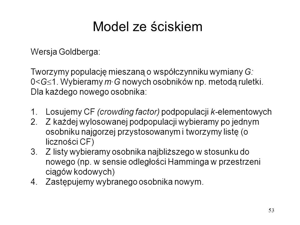 53 Model ze ściskiem Wersja Goldberga: Tworzymy populację mieszaną o współczynniku wymiany G: 0<G 1. Wybieramy m·G nowych osobników np. metodą ruletki