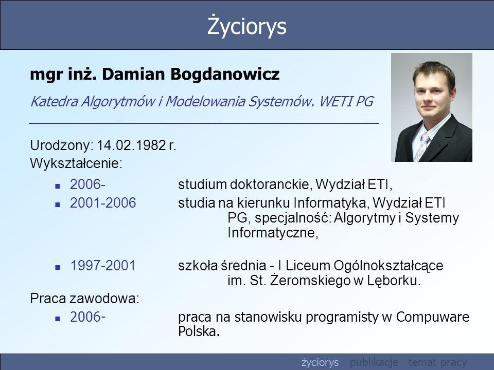 mgr inż. Damian Bogdanowicz Katedra Algorytmów i Modelowania Systemów. WETI PG Urodzony: 14.02.1982 r. Wykształcenie: 2006-studium doktoranckie, Wydzi