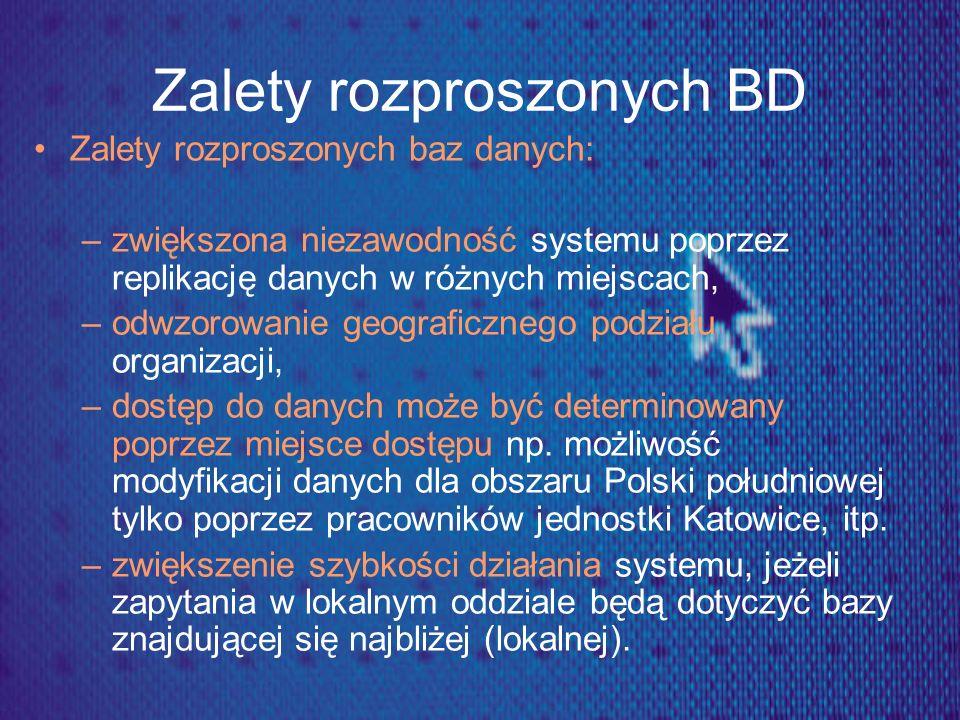 Zalety rozproszonych BD Zalety rozproszonych baz danych: –zwiększona niezawodność systemu poprzez replikację danych w różnych miejscach, –odwzorowanie