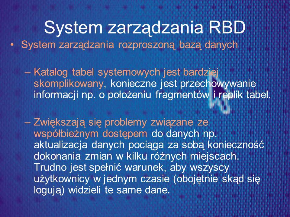 System zarządzania RBD System zarządzania rozproszoną bazą danych –Katalog tabel systemowych jest bardziej skomplikowany, konieczne jest przechowywani