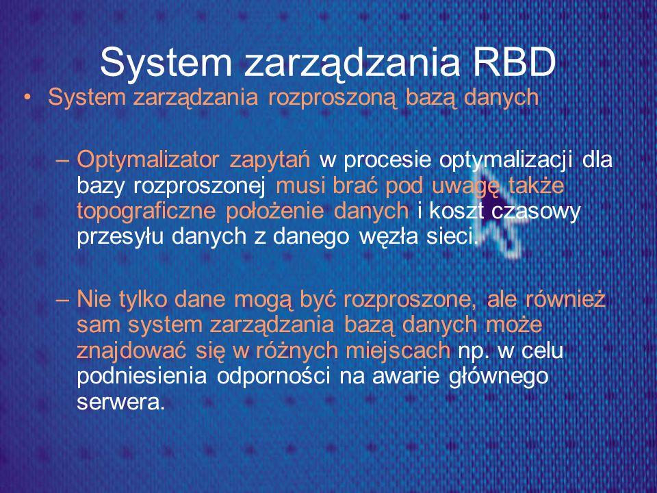 System zarządzania RBD System zarządzania rozproszoną bazą danych –Optymalizator zapytań w procesie optymalizacji dla bazy rozproszonej musi brać pod
