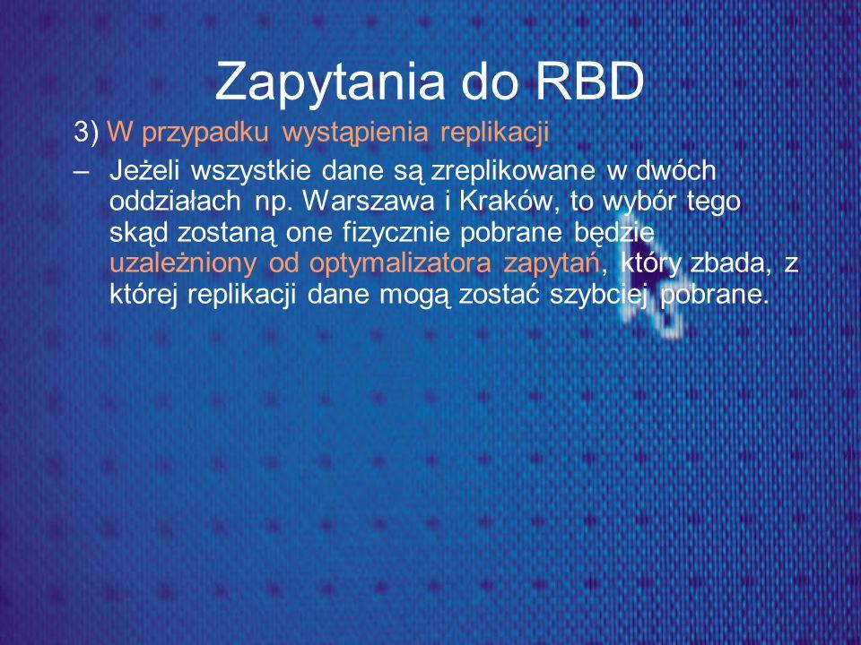 Zapytania do RBD 3) W przypadku wystąpienia replikacji –Jeżeli wszystkie dane są zreplikowane w dwóch oddziałach np. Warszawa i Kraków, to wybór tego