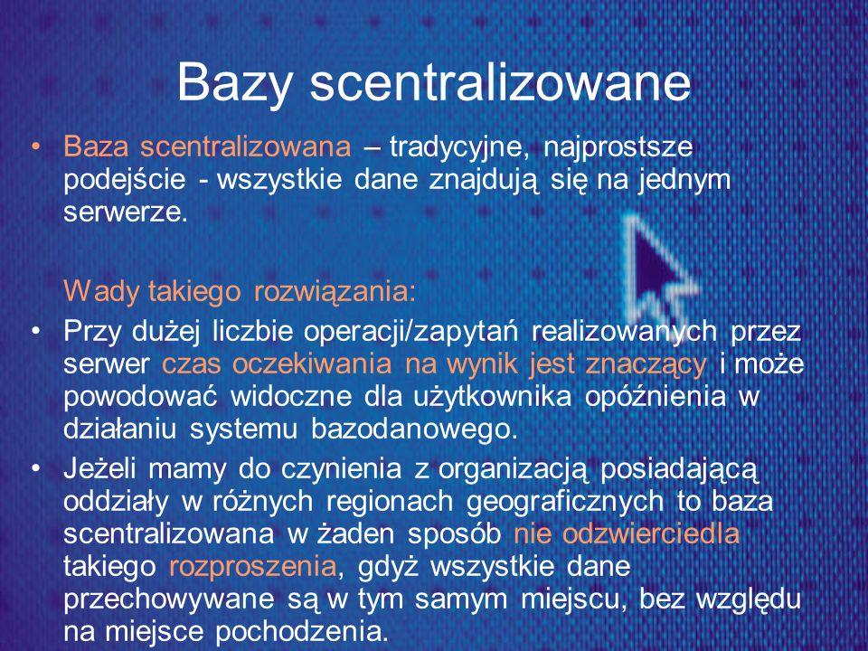 Bazy scentralizowane Baza scentralizowana – tradycyjne, najprostsze podejście - wszystkie dane znajdują się na jednym serwerze. Wady takiego rozwiązan
