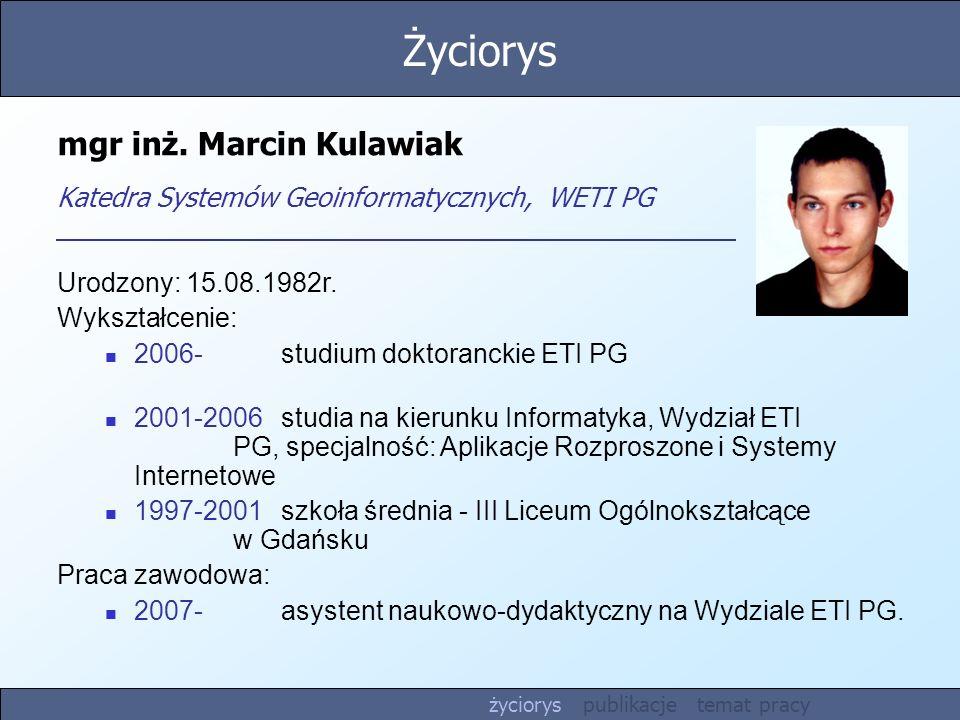 mgr inż. Marcin Kulawiak Katedra Systemów Geoinformatycznych, WETI PG Urodzony: 15.08.1982r. Wykształcenie: 2006-studium doktoranckie ETI PG 2001-2006