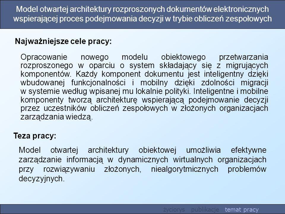 Model otwartej architektury rozproszonych dokumentów elektronicznych wspierającej proces podejmowania decyzji w trybie obliczeń zespołowych Teza pracy: Model otwartej architektury obiektowej umożliwia efektywne zarządzanie informacją w dynamicznych wirtualnych organizacjach przy rozwiązywaniu złożonych, niealgorytmicznych problemów decyzyjnych.