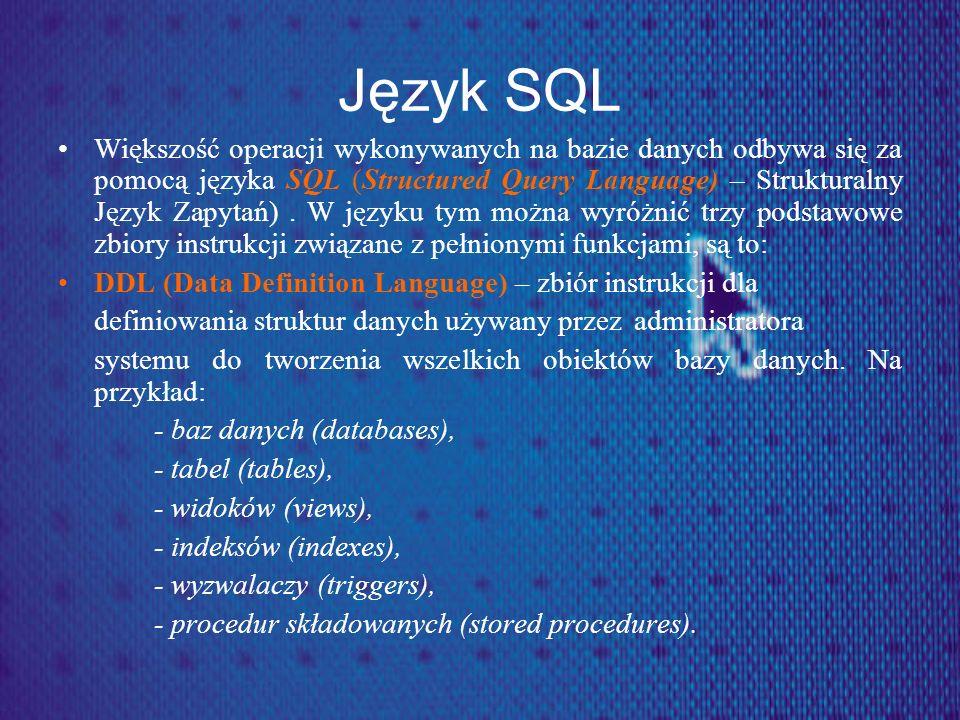 Język SQL Większość operacji wykonywanych na bazie danych odbywa się za pomocą języka SQL (Structured Query Language) – Strukturalny Język Zapytań). W