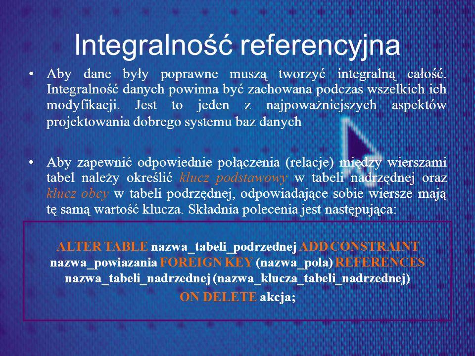Integralność referencyjna Aby dane były poprawne muszą tworzyć integralną całość. Integralność danych powinna być zachowana podczas wszelkich ich mody