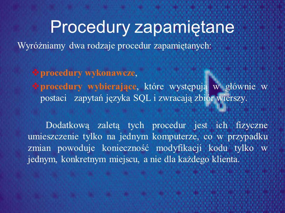 Procedury zapamiętane Wyróżniamy dwa rodzaje procedur zapamiętanych: procedury wykonawcze, procedury wybierające, które występują w głównie w postaci