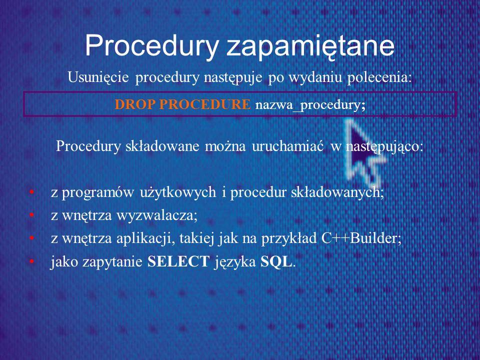 Procedury zapamiętane Usunięcie procedury następuje po wydaniu polecenia: Procedury składowane można uruchamiać w następująco: z programów użytkowych