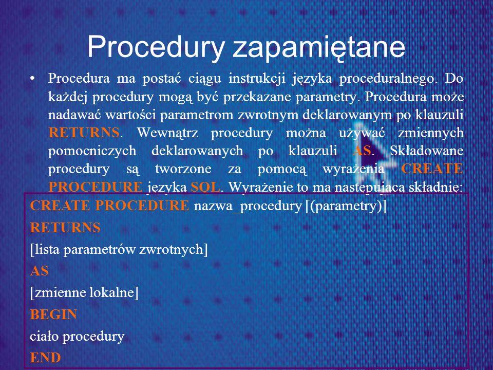 Procedury zapamiętane Procedura ma postać ciągu instrukcji języka proceduralnego. Do każdej procedury mogą być przekazane parametry. Procedura może na