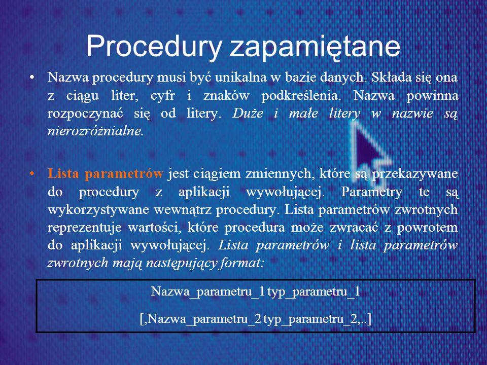 Procedury zapamiętane Nazwa procedury musi być unikalna w bazie danych. Składa się ona z ciągu liter, cyfr i znaków podkreślenia. Nazwa powinna rozpoc