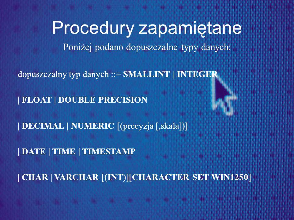Procedury zapamiętane Poniżej podano dopuszczalne typy danych: dopuszczalny typ danych ::= SMALLINT | INTEGER | FLOAT | DOUBLE PRECISION | DECIMAL | N