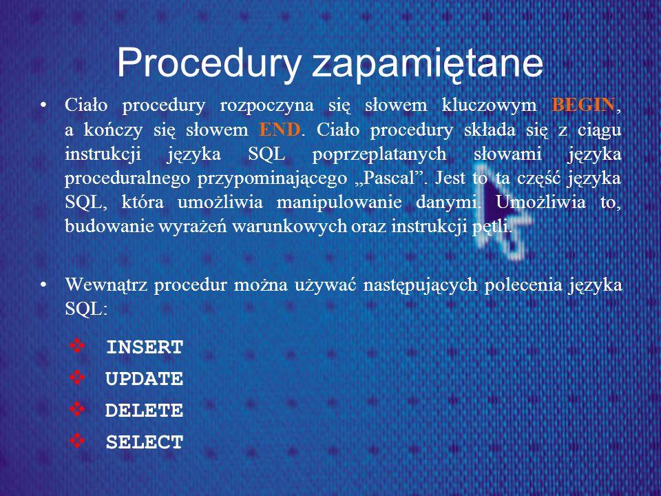 Procedury zapamiętane Ciało procedury rozpoczyna się słowem kluczowym BEGIN, a kończy się słowem END. Ciało procedury składa się z ciągu instrukcji ję