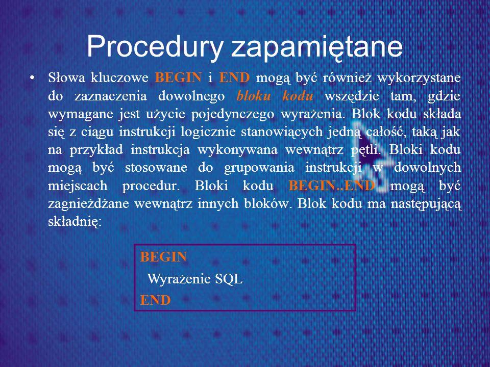 Procedury zapamiętane Słowa kluczowe BEGIN i END mogą być również wykorzystane do zaznaczenia dowolnego bloku kodu wszędzie tam, gdzie wymagane jest u