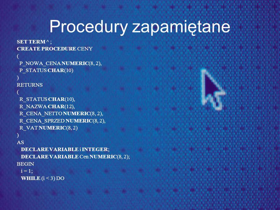 Procedury zapamiętane SET TERM ^ ; CREATE PROCEDURE CENY ( P_NOWA_CENA NUMERIC(8, 2), P_STATUS CHAR(10) ) RETURNS ( R_STATUS CHAR(10), R_NAZWA CHAR(12