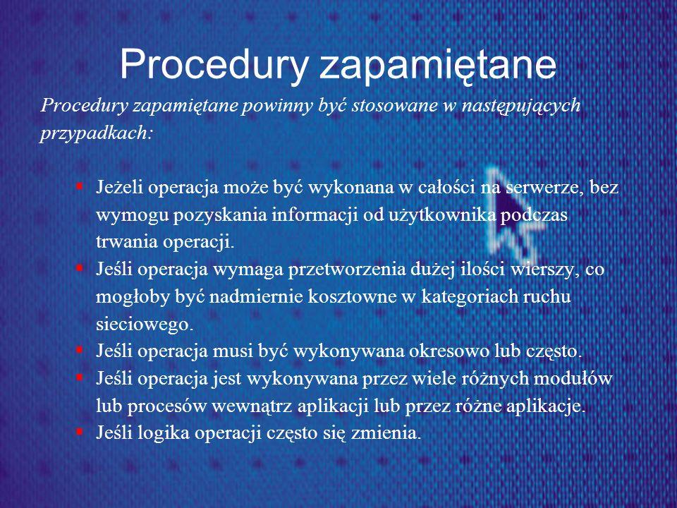 Procedury zapamiętane Procedury zapamiętane powinny być stosowane w następujących przypadkach: Jeżeli operacja może być wykonana w całości na serwerze