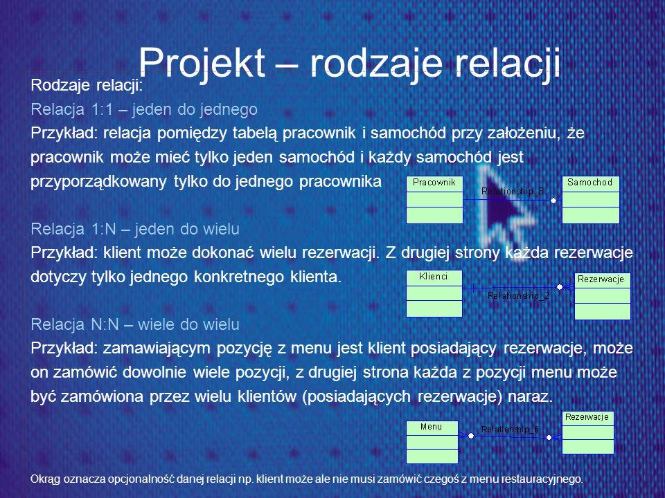 Projekt – rodzaje relacji Rodzaje relacji: Relacja 1:1 – jeden do jednego Przykład: relacja pomiędzy tabelą pracownik i samochód przy założeniu, że pr