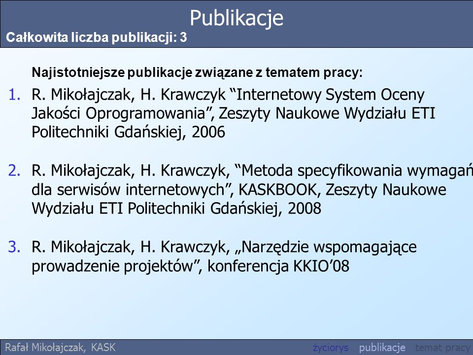 Publikacje Całkowita liczba publikacji: 3 Najistotniejsze publikacje związane z tematem pracy: 1.R. Mikołajczak, H. Krawczyk Internetowy System Oceny