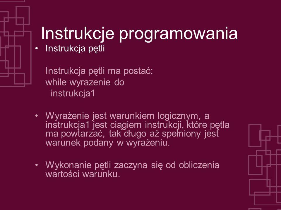Instrukcje programowania Instrukcja pętli Instrukcja pętli ma postać: while wyrazenie do instrukcja1 Wyrażenie jest warunkiem logicznym, a instrukcja1