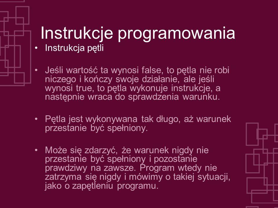 Instrukcje programowania Instrukcja pętli Jeśli wartość ta wynosi false, to pętla nie robi niczego i kończy swoje działanie, ale jeśli wynosi true, to