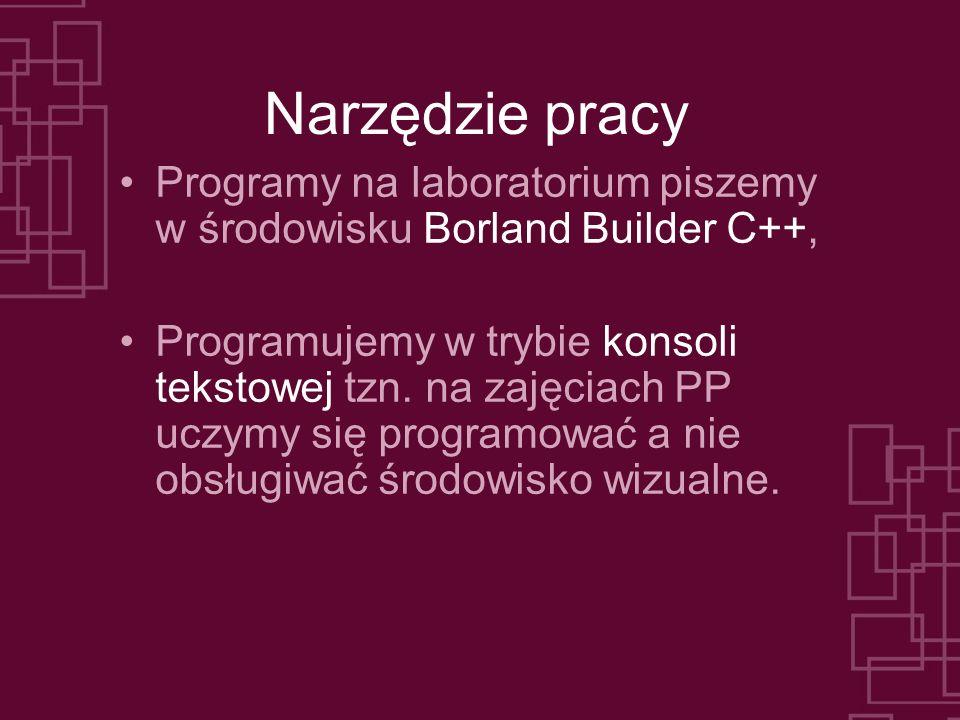 Narzędzie pracy Programy na laboratorium piszemy w środowisku Borland Builder C++, Programujemy w trybie konsoli tekstowej tzn. na zajęciach PP uczymy