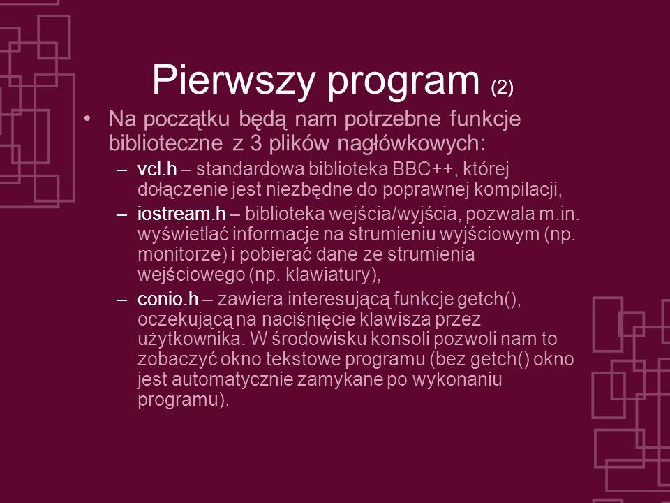 Pierwszy program (2) Na początku będą nam potrzebne funkcje biblioteczne z 3 plików nagłówkowych: –vcl.h – standardowa biblioteka BBC++, której dołącz
