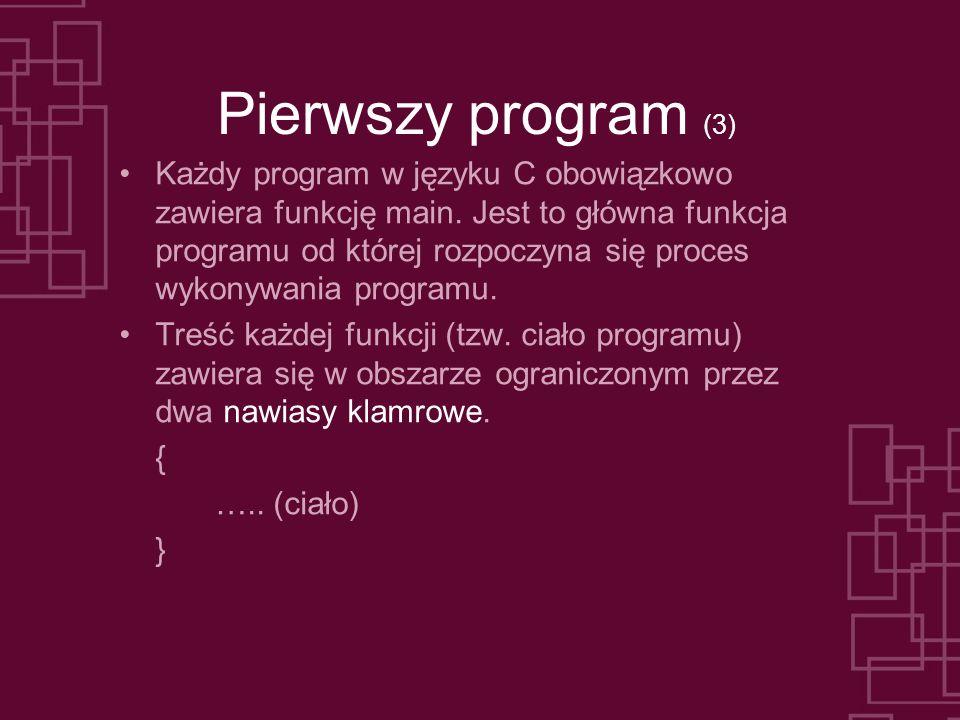Pierwszy program (3) Każdy program w języku C obowiązkowo zawiera funkcję main. Jest to główna funkcja programu od której rozpoczyna się proces wykony