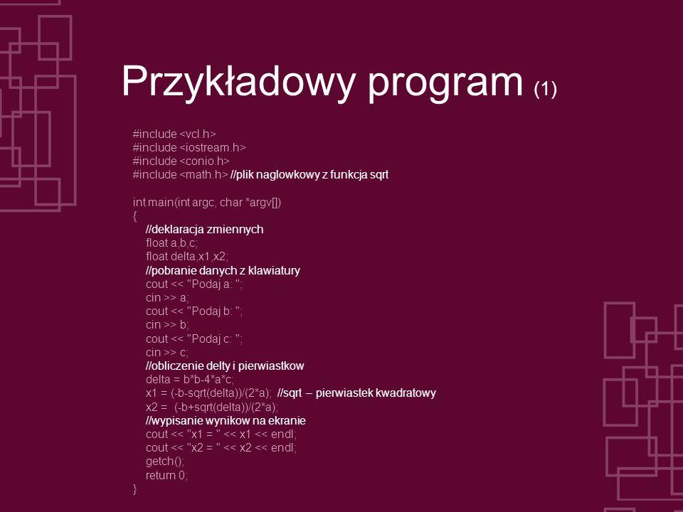 Przykładowy program (1) #include #include //plik naglowkowy z funkcja sqrt int main(int argc, char *argv[]) { //deklaracja zmiennych float a,b,c; floa