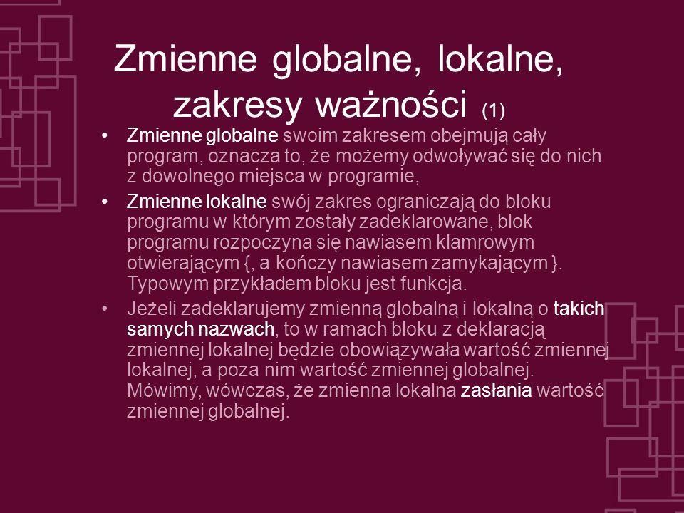 Zmienne globalne, lokalne, zakresy ważności (1) Zmienne globalne swoim zakresem obejmują cały program, oznacza to, że możemy odwoływać się do nich z d