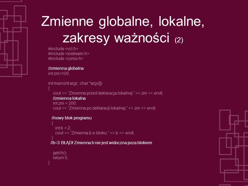 Zmienne globalne, lokalne, zakresy ważności (2) #include //zmienna globalna int zm=100; int main(int argc, char *argv[]) { cout << Zmienna przed dekla
