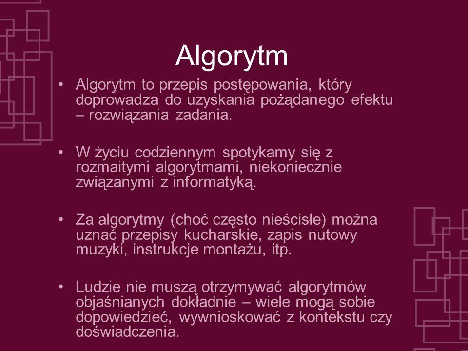 Algorytm Algorytm to przepis postępowania, który doprowadza do uzyskania pożądanego efektu – rozwiązania zadania. W życiu codziennym spotykamy się z r