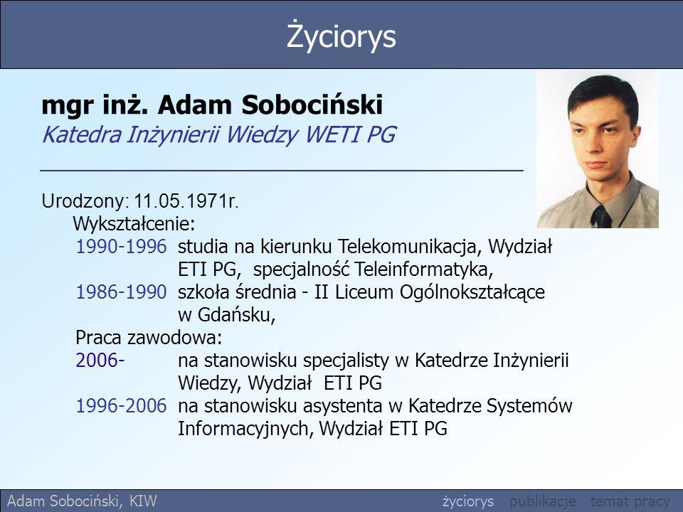 mgr inż. Adam Sobociński Katedra Inżynierii Wiedzy WETI PG Urodzony: 11.05.1971r. Wykształcenie: 1990-1996 studia na kierunku Telekomunikacja, Wydział
