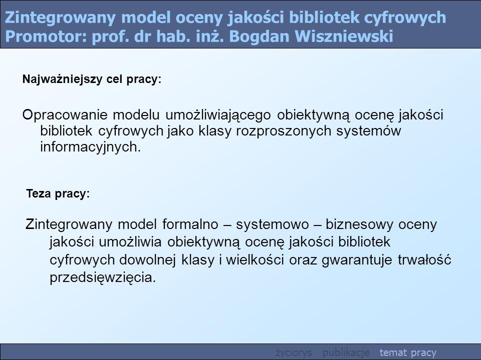 Zintegrowany model oceny jakości bibliotek cyfrowych Promotor: prof. dr hab. inż. Bogdan Wiszniewski Teza pracy: Zintegrowany model formalno – systemo