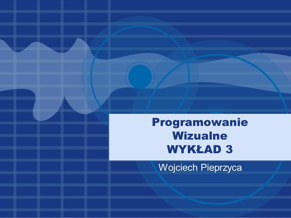 Programowanie Wizualne WYKŁAD 3 Wojciech Pieprzyca