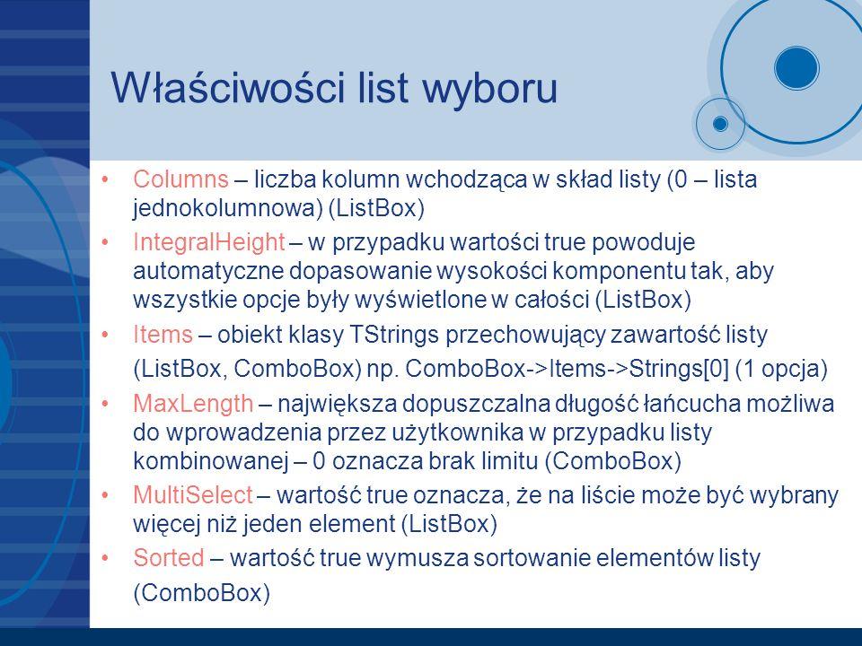 Właściwości list wyboru Columns – liczba kolumn wchodząca w skład listy (0 – lista jednokolumnowa) (ListBox) IntegralHeight – w przypadku wartości tru