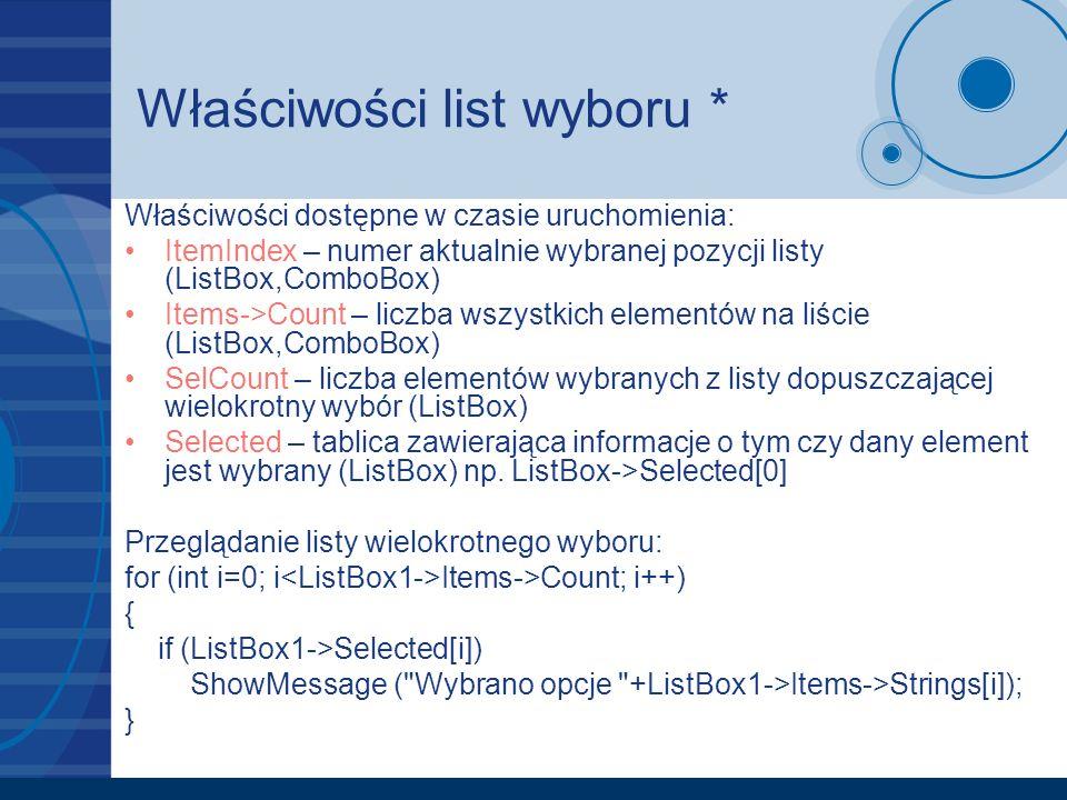 Właściwości list wyboru * Właściwości dostępne w czasie uruchomienia: ItemIndex – numer aktualnie wybranej pozycji listy (ListBox,ComboBox) Items->Count – liczba wszystkich elementów na liście (ListBox,ComboBox) SelCount – liczba elementów wybranych z listy dopuszczającej wielokrotny wybór (ListBox) Selected – tablica zawierająca informacje o tym czy dany element jest wybrany (ListBox) np.