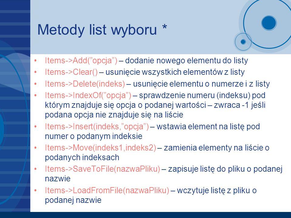 Metody list wyboru * Items->Add(opcja) – dodanie nowego elementu do listy Items->Clear() – usunięcie wszystkich elementów z listy Items->Delete(indeks) – usunięcie elementu o numerze i z listy Items->IndexOf(opcja) – sprawdzenie numeru (indeksu) pod którym znajduje się opcja o podanej wartości – zwraca -1 jeśli podana opcja nie znajduje się na liście Items->Insert(indeks,opcja) – wstawia element na listę pod numer o podanym indeksie Items->Move(indeks1,indeks2) – zamienia elementy na liście o podanych indeksach Items->SaveToFile(nazwaPliku) – zapisuje listę do pliku o podanej nazwie Items->LoadFromFile(nazwaPliku) – wczytuje listę z pliku o podanej nazwie