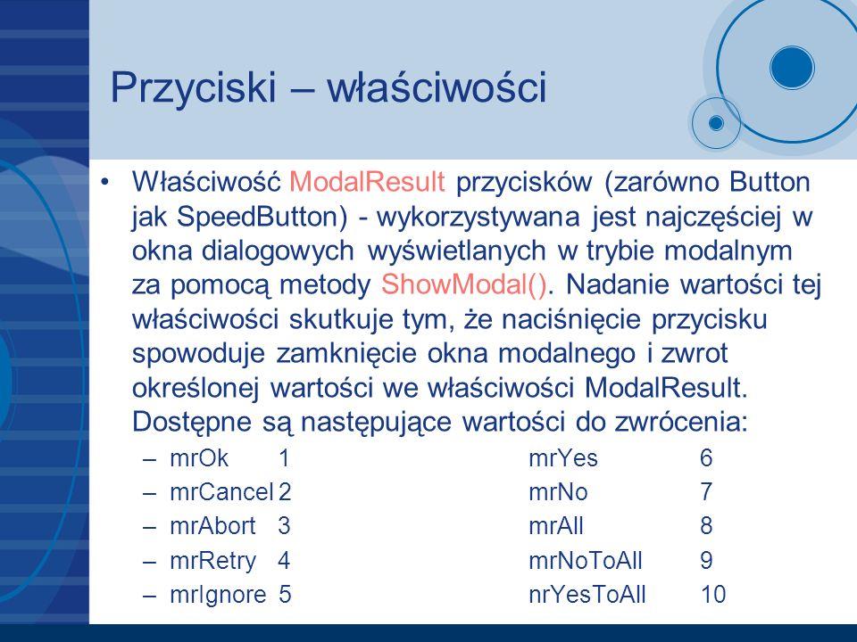 Przyciski – właściwości Właściwość ModalResult przycisków (zarówno Button jak SpeedButton) - wykorzystywana jest najczęściej w okna dialogowych wyświetlanych w trybie modalnym za pomocą metody ShowModal().