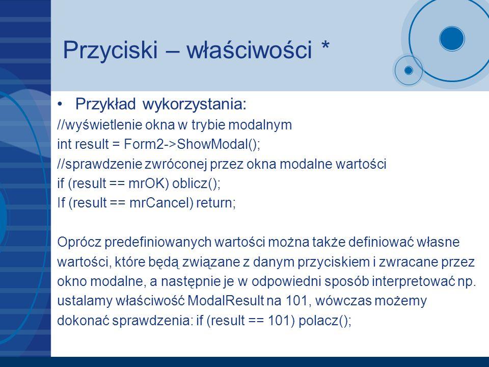 Przyciski – właściwości * Przykład wykorzystania: //wyświetlenie okna w trybie modalnym int result = Form2->ShowModal(); //sprawdzenie zwróconej przez