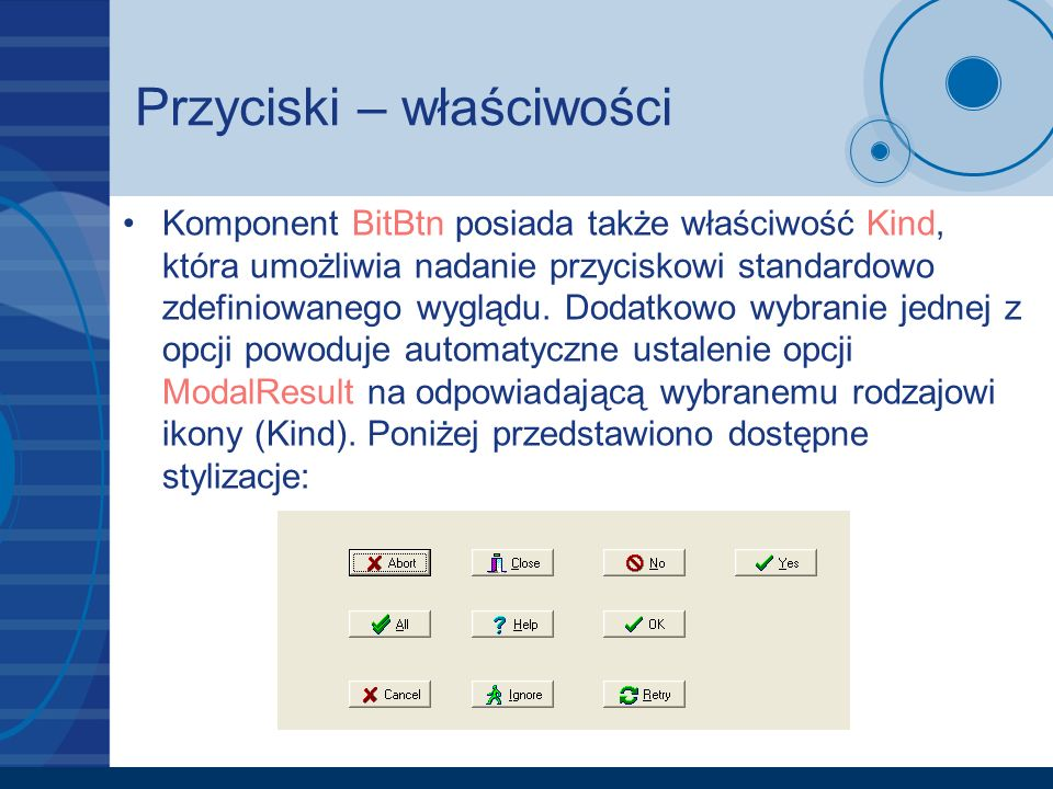 Przyciski – właściwości Komponent BitBtn posiada także właściwość Kind, która umożliwia nadanie przyciskowi standardowo zdefiniowanego wyglądu.