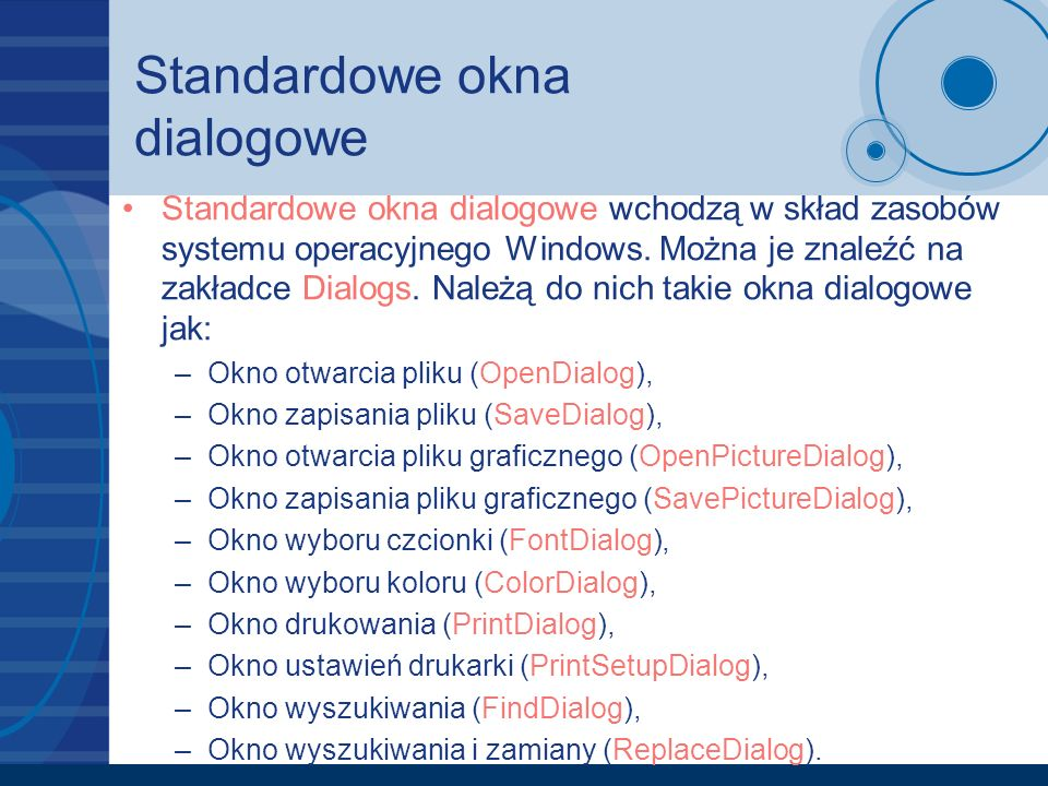 Standardowe okna dialogowe Standardowe okna dialogowe wchodzą w skład zasobów systemu operacyjnego Windows. Można je znaleźć na zakładce Dialogs. Nale