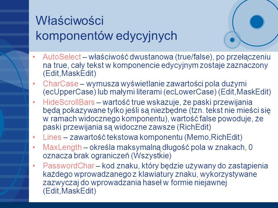 Właściwości komponentów edycyjnych ReadOnly – wartość true uniemożliwia zmianę wyświetlonego w ramach komponentu tekstu (Wszystkie) ScrollBars – określa, które paski przewijania powinny być widoczne (ssBoth – pasek poziomy i pionowy, ssHorizontal – pasek poziomy, ssVertical – pasek pionowy, ssNone – brak) Text – zawartość tekstowa komponentu (Edit,MaskEdit) WordWrap – włącza/wyłącza zawijanie wierszy w chwili osiągnięcia prawego marginesu (Memo,RichEdit) Modified – wskazuje czy tekst umieszczony w komponencie został zmodyfikowany od czasu ostatniego wczytania tekstu do komponentu (zazwyczaj ustala się na false po zapisie tekstu do pliku) (Wszystkie – dostępne tylko w czasie uruchomienia) SelLength – długość aktualnie zaznaczonego tekstu (Wszystkie – dostępne tylko w czasie uruchomienia)