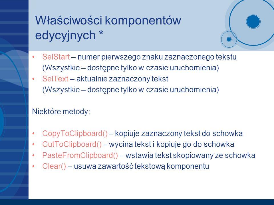 Właściwości komponentów edycyjnych * SelStart – numer pierwszego znaku zaznaczonego tekstu (Wszystkie – dostępne tylko w czasie uruchomienia) SelText – aktualnie zaznaczony tekst (Wszystkie – dostępne tylko w czasie uruchomienia) Niektóre metody: CopyToClipboard() – kopiuje zaznaczony tekst do schowka CutToClipboard() – wycina tekst i kopiuje go do schowka PasteFromClipboard() – wstawia tekst skopiowany ze schowka Clear() – usuwa zawartość tekstową komponentu