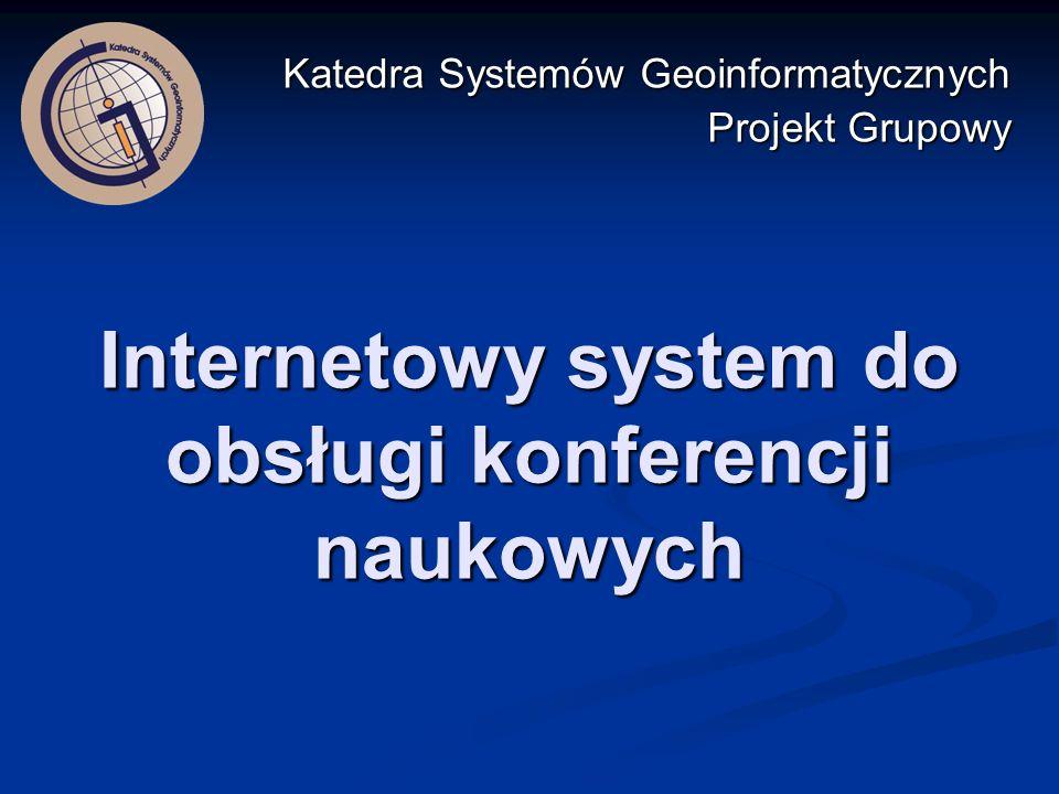 Internetowy system do obsługi konferencji naukowych Katedra Systemów Geoinformatycznych Projekt Grupowy