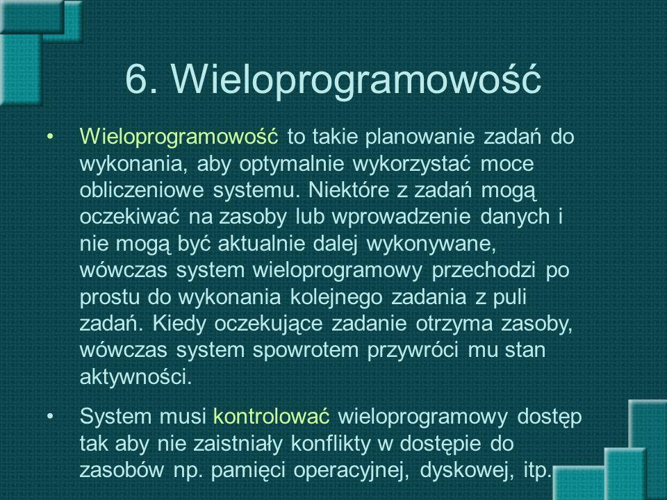 6. Wieloprogramowość Wieloprogramowość to takie planowanie zadań do wykonania, aby optymalnie wykorzystać moce obliczeniowe systemu. Niektóre z zadań