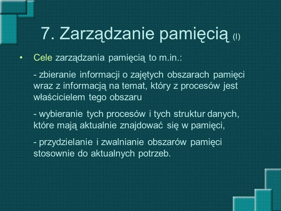 7. Zarządzanie pamięcią (I) Cele zarządzania pamięcią to m.in.: - zbieranie informacji o zajętych obszarach pamięci wraz z informacją na temat, który