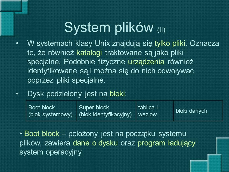 System plików (II) W systemach klasy Unix znajdują się tylko pliki. Oznacza to, że również katalogi traktowane są jako pliki specjalne. Podobnie fizyc