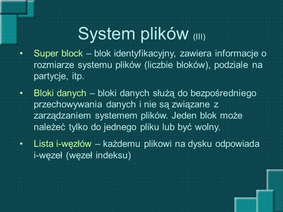 System plików (III) Super block – blok identyfikacyjny, zawiera informacje o rozmiarze systemu plików (liczbie bloków), podziale na partycje, itp. Blo