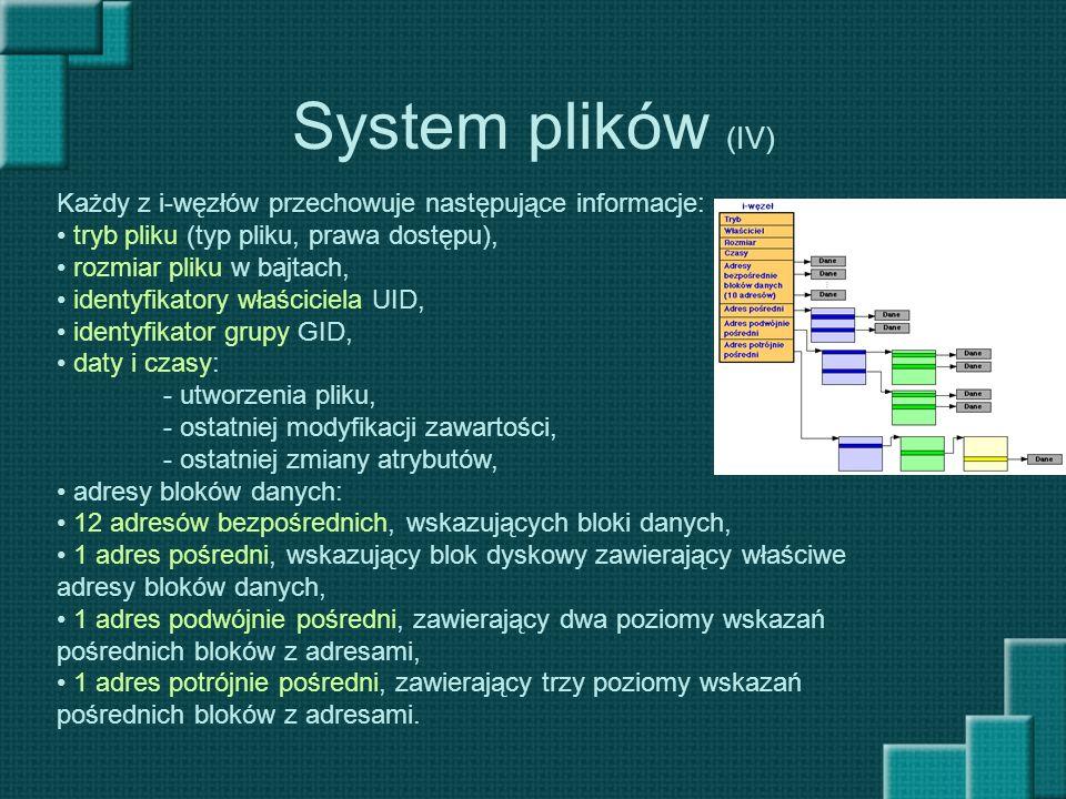 System plików (IV) Każdy z i-węzłów przechowuje następujące informacje: tryb pliku (typ pliku, prawa dostępu), rozmiar pliku w bajtach, identyfikatory